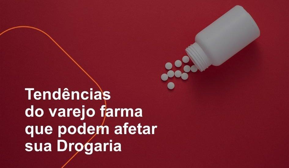 Tendências do varejo farma que podem afetar sua Drogaria